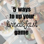 5 Ways To Up Your Breakfast Game